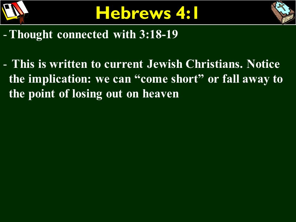 Hebrews 4:1 -Thought connected with 3:18-19 - This is written to current Jewish Christians. Notice the implication: we can come short or fall away to