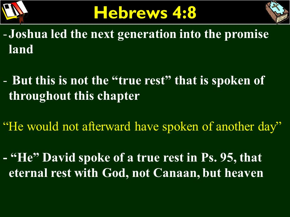 Hebrews 4:8 -Joshua led the next generation into the promise land - But this is not the true rest that is spoken of throughout this chapter He would n