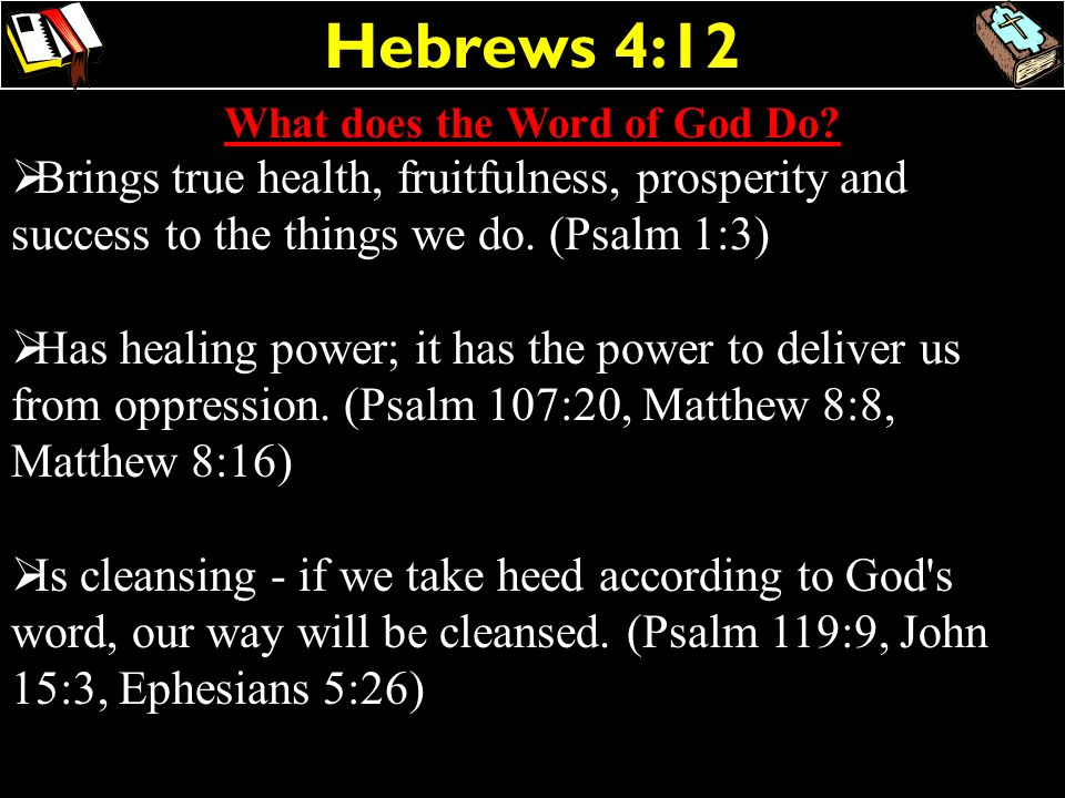 Hebrews 4:12 What does the Word of God Do? Brings true health, fruitfulness, prosperity and success to the things we do. (Psalm 1:3) Has healing power