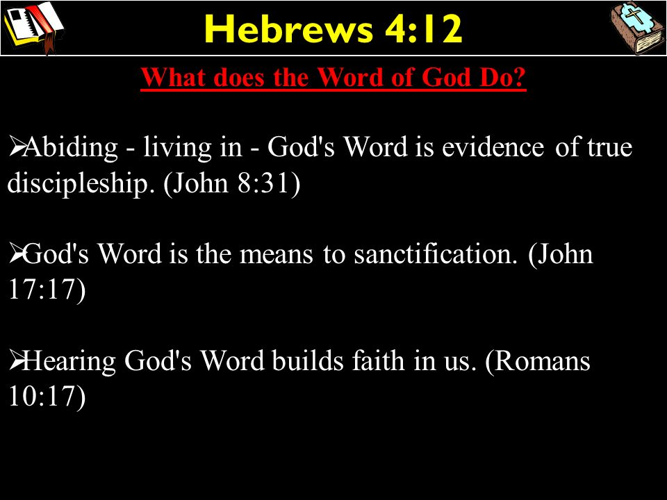 Hebrews 4:12 What does the Word of God Do? Abiding - living in - God's Word is evidence of true discipleship. (John 8:31) God's Word is the means to s