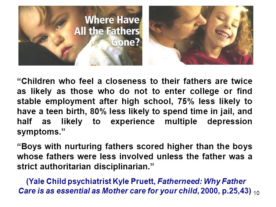 10 Children who feel a closeness to their fathers are twice as likely as those who do not to enter college or find stable employment after high school