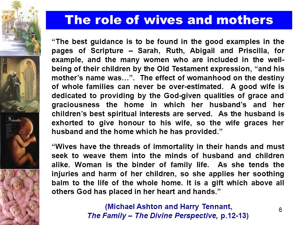 6 The role of wives and mothers The best guidance is to be found in the good examples in the pages of Scripture – Sarah, Ruth, Abigail and Priscilla,