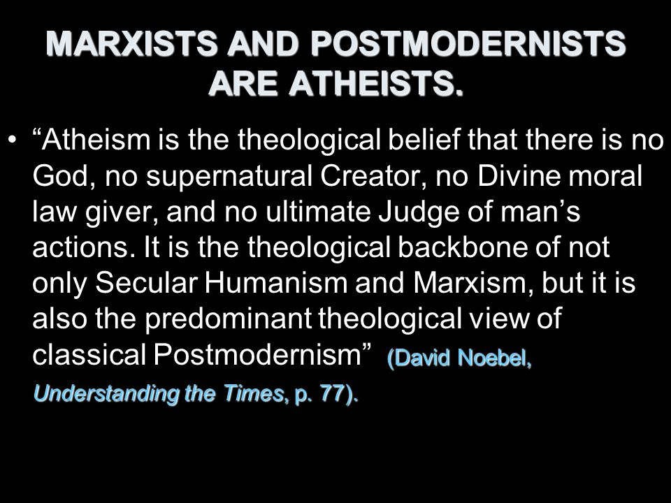 MARXISTS AND POSTMODERNISTS ARE ATHEISTS. (David Noebel, Understanding the Times, p. 77).Atheism is the theological belief that there is no God, no su