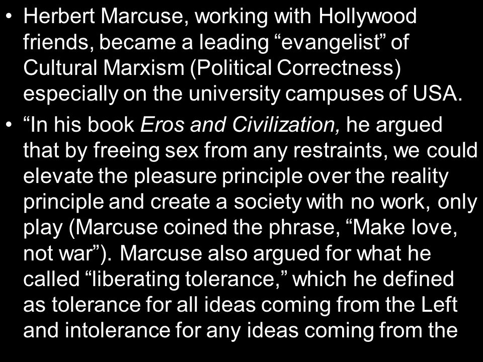 Herbert Marcuse, working with Hollywood friends, became a leading evangelist of Cultural Marxism (Political Correctness) especially on the university