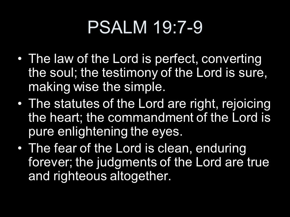 PSALM 19:7-9 The law of the Lord is perfect, converting the soul; the testimony of the Lord is sure, making wise the simple. The statutes of the Lord