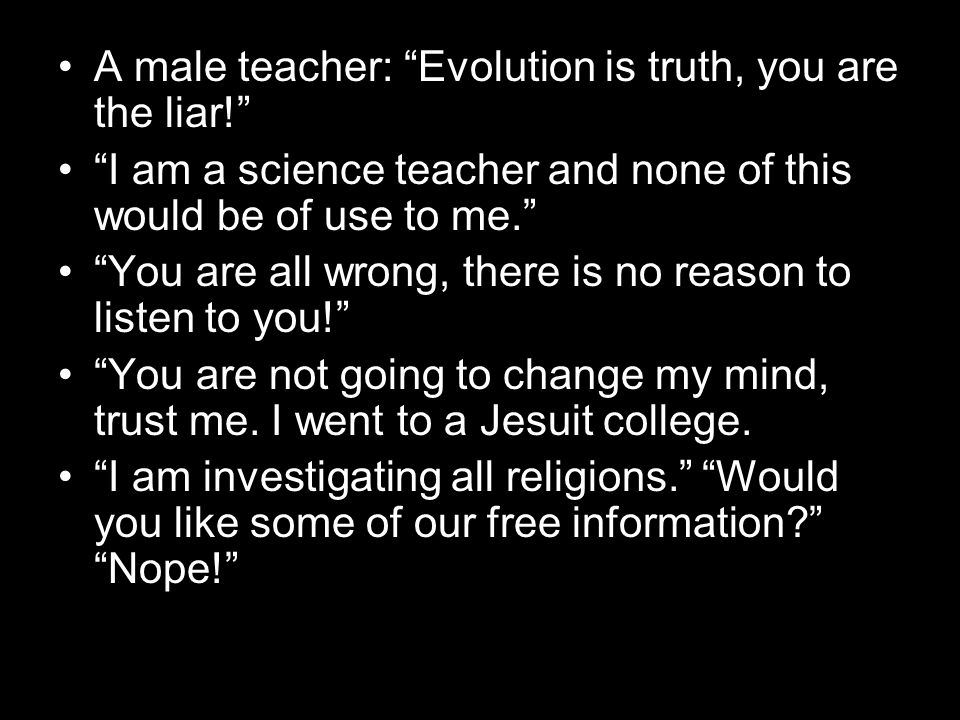 A male teacher: Evolution is truth, you are the liar! I am a science teacher and none of this would be of use to me. You are all wrong, there is no re