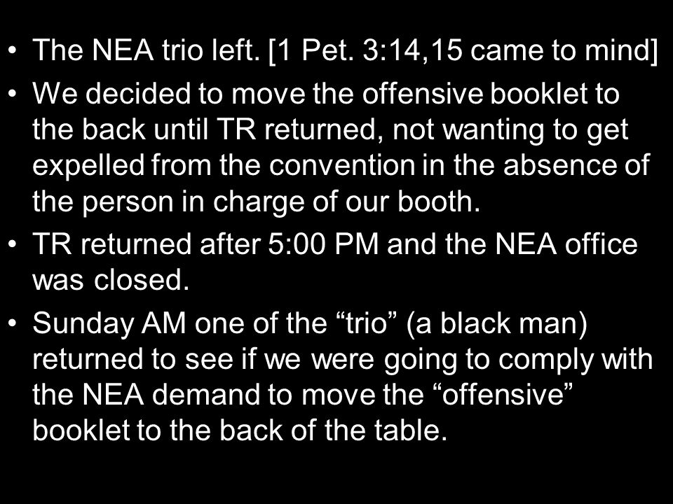 The NEA trio left. [1 Pet. 3:14,15 came to mind] We decided to move the offensive booklet to the back until TR returned, not wanting to get expelled f