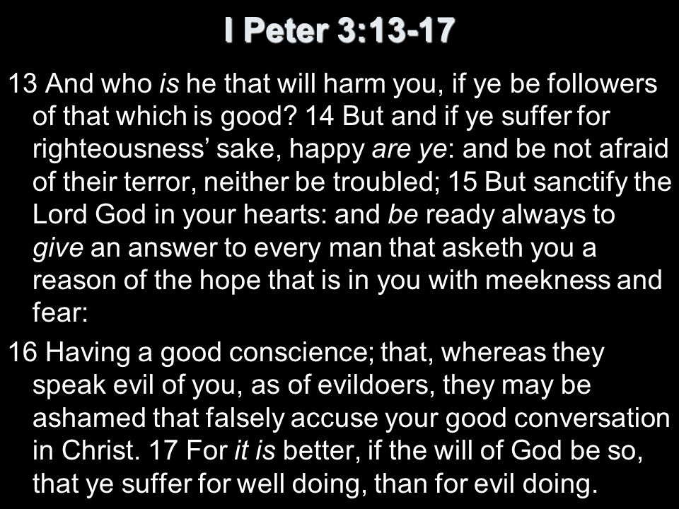 I Peter 3:13-17 13 And who is he that will harm you, if ye be followers of that which is good? 14 But and if ye suffer for righteousness sake, happy a