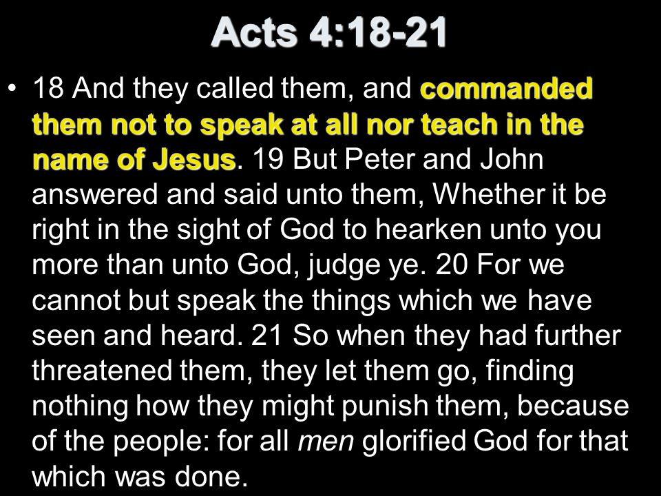 Acts 4:18-21 commanded them not to speak at all nor teach in the name of Jesus18 And they called them, and commanded them not to speak at all nor teac