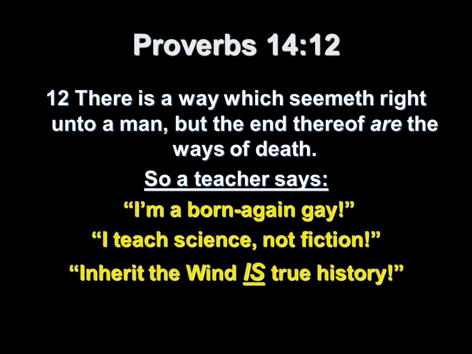 Proverbs 14:12 12 There is a way which seemeth right unto a man, but the end thereof are the ways of death. So a teacher says: Im a born-again gay! Im