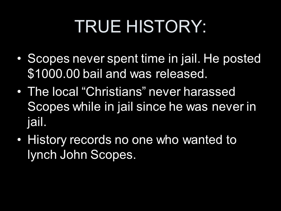 TRUE HISTORY: Scopes never spent time in jail. He posted $1000.00 bail and was released. The local Christians never harassed Scopes while in jail sinc