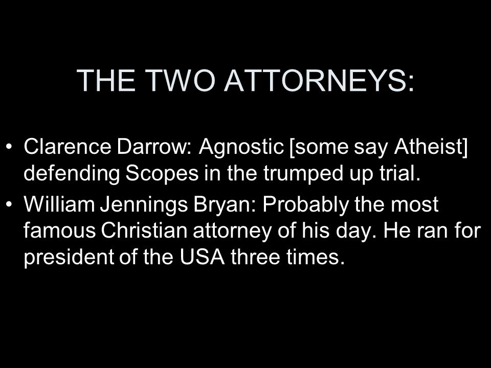 THE TWO ATTORNEYS: Clarence Darrow: Agnostic [some say Atheist] defending Scopes in the trumped up trial. William Jennings Bryan: Probably the most fa