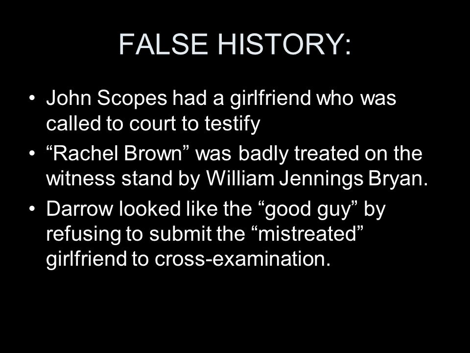 FALSE HISTORY: John Scopes had a girlfriend who was called to court to testify Rachel Brown was badly treated on the witness stand by William Jennings