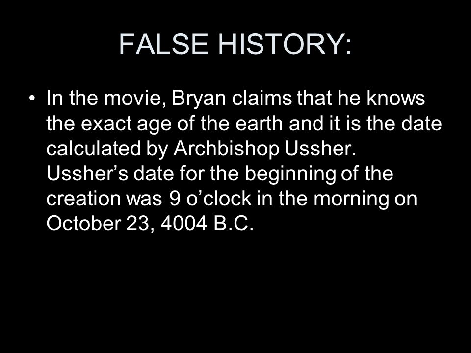 FALSE HISTORY: In the movie, Bryan claims that he knows the exact age of the earth and it is the date calculated by Archbishop Ussher. Usshers date fo