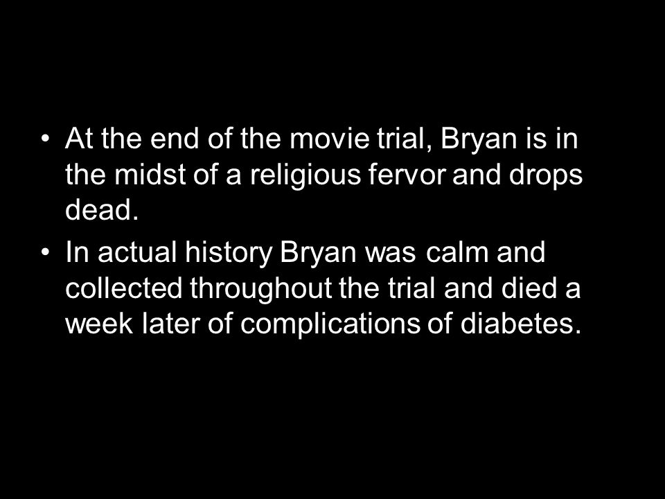 At the end of the movie trial, Bryan is in the midst of a religious fervor and drops dead. In actual history Bryan was calm and collected throughout t