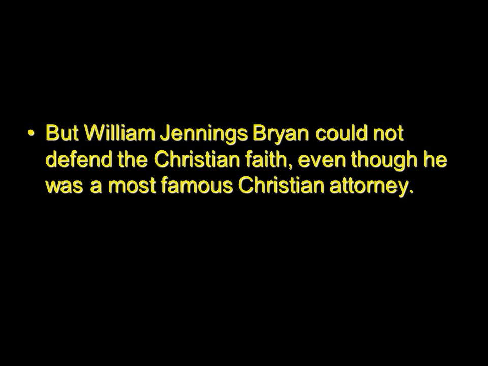 But William Jennings Bryan could not defend the Christian faith, even though he was a most famous Christian attorney.But William Jennings Bryan could