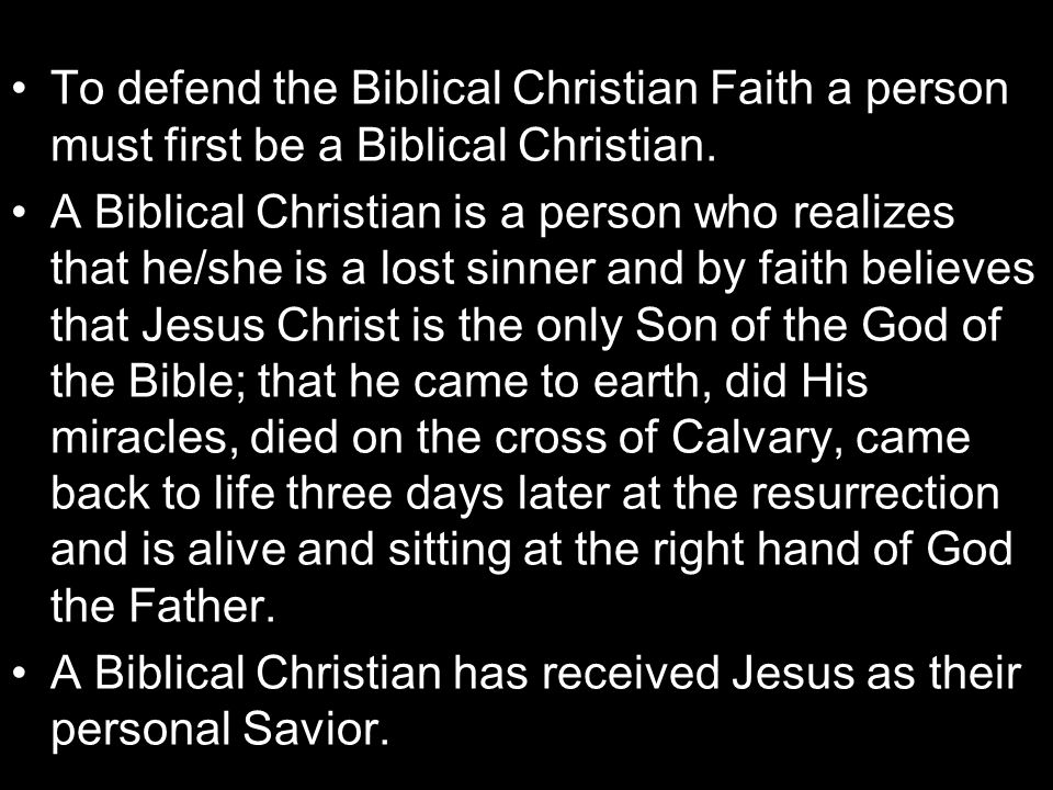 To defend the Biblical Christian Faith a person must first be a Biblical Christian. A Biblical Christian is a person who realizes that he/she is a los