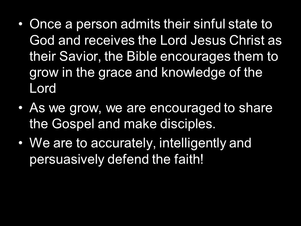 Once a person admits their sinful state to God and receives the Lord Jesus Christ as their Savior, the Bible encourages them to grow in the grace and