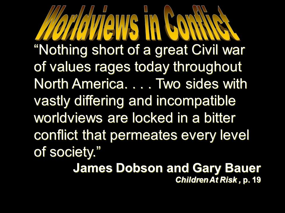Nothing short of a great Civil war of values rages today throughout North America.... Two sides with vastly differing and incompatible worldviews are