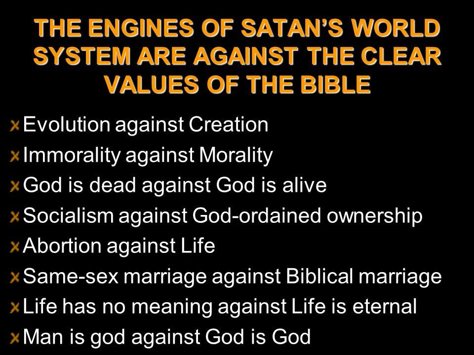 THE ENGINES OF SATANS WORLD SYSTEM ARE AGAINST THE CLEAR VALUES OF THE BIBLE Evolution against Creation Immorality against Morality God is dead agains