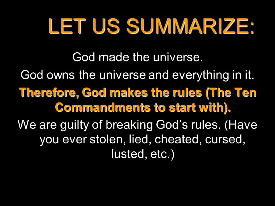 LET US SUMMARIZE: God made the universe. God owns the universe and everything in it. Therefore, God makes the rules (The Ten Commandments to start wit
