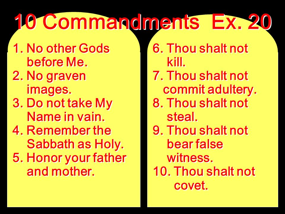 1. No other Gods before Me. 2. No graven images. 3. Do not take My Name in vain. 4. Remember the Sabbath as Holy. 5. Honor your father and mother. 1.