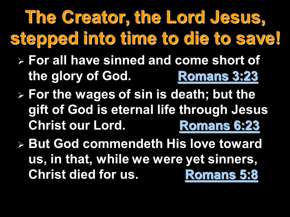 The Creator, the Lord Jesus, stepped into time to die to save! Romans 3:23 For all have sinned and come short of the glory of God. Romans 3:23 Romans