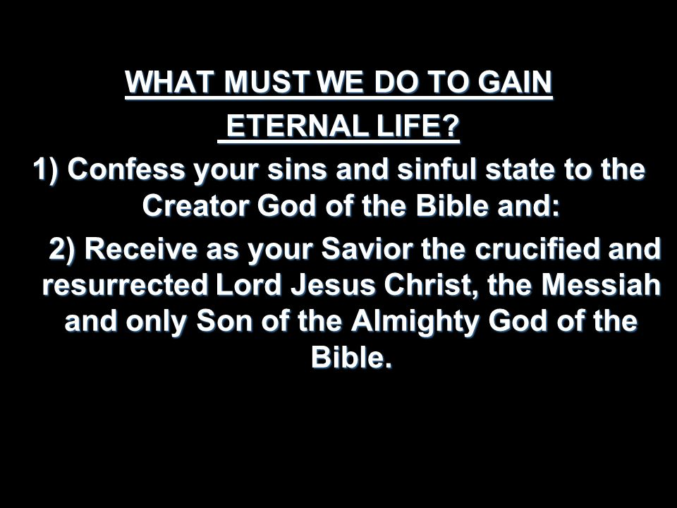 WHAT MUST WE DO TO GAIN ETERNAL LIFE? ETERNAL LIFE? 1) Confess your sins and sinful state to the Creator God of the Bible and: 2) Receive as your Savi