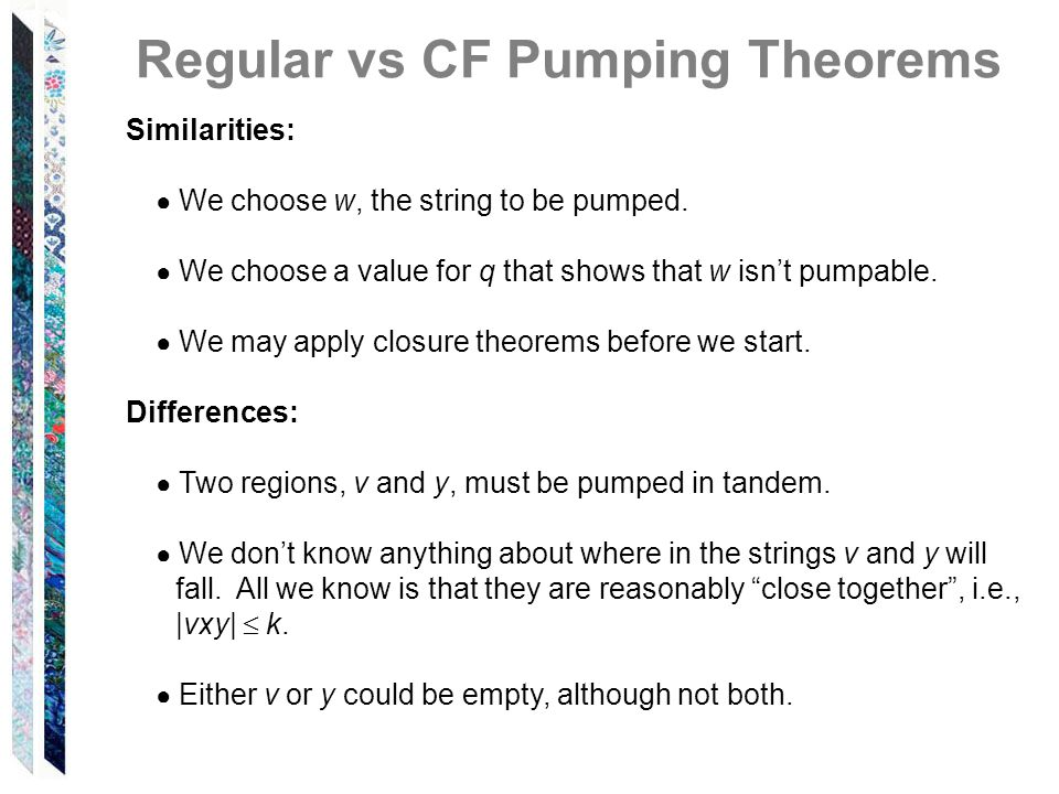 Regular vs CF Pumping Theorems Similarities: We choose w, the string to be pumped. We choose a value for q that shows that w isnt pumpable. We may app