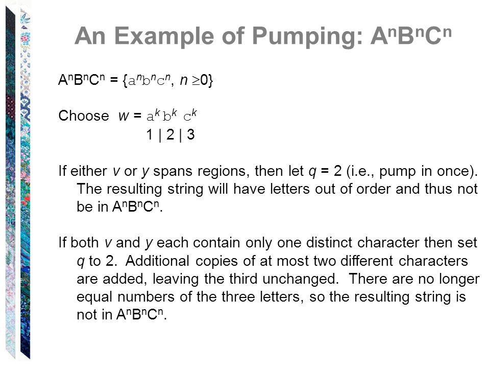 An Example of Pumping: A n B n C n A n B n C n = { a n b n c n, n 0} Choose w = a k b k c k 1 | 2 | 3 If either v or y spans regions, then let q = 2 (