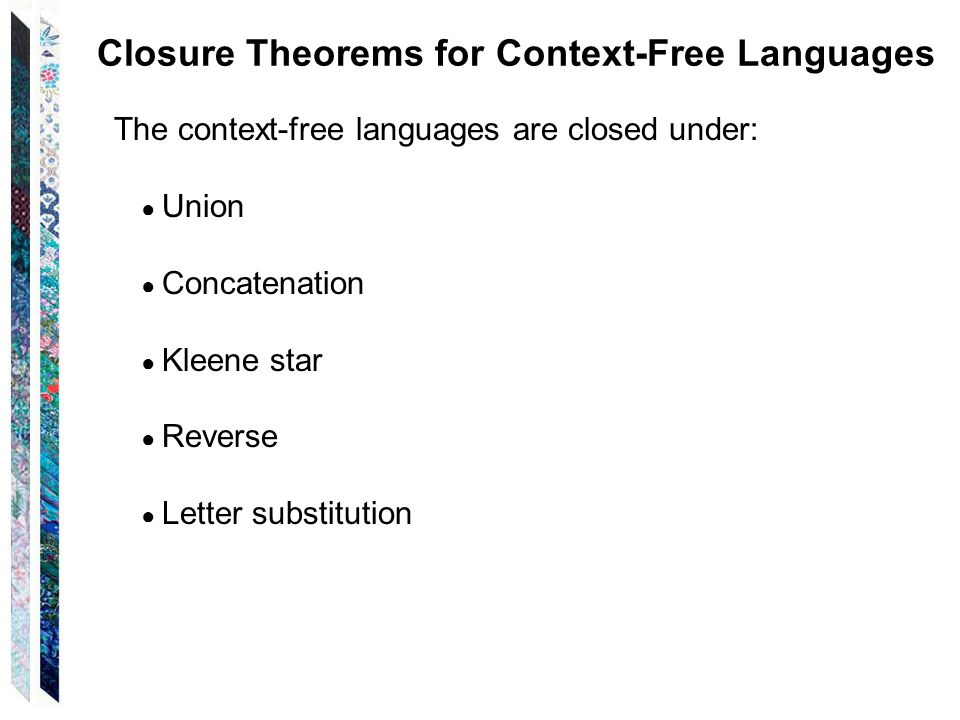 Closure Theorems for Context-Free Languages The context-free languages are closed under: Union Concatenation Kleene star Reverse Letter substitution