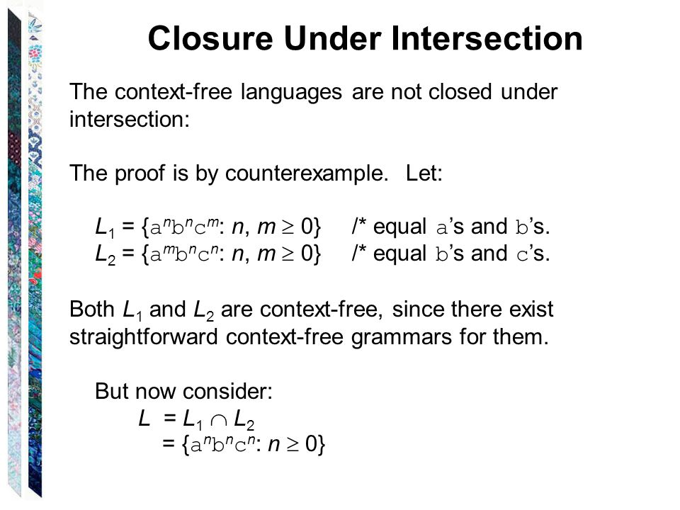 Closure Under Intersection The context-free languages are not closed under intersection: The proof is by counterexample. Let: L 1 = { a n b n c m : n,