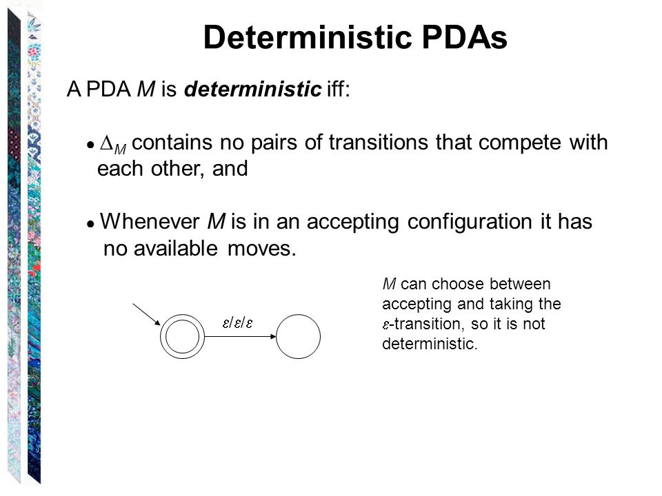 Deterministic PDAs A PDA M is deterministic iff: M contains no pairs of transitions that compete with each other, and Whenever M is in an accepting co
