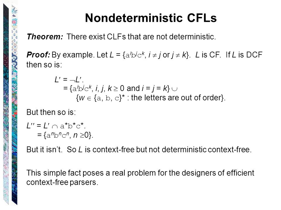 Nondeterministic CFLs Theorem: There exist CLFs that are not deterministic. Proof: By example. Let L = { a i b j c k, i j or j k}. L is CF. If L is DC