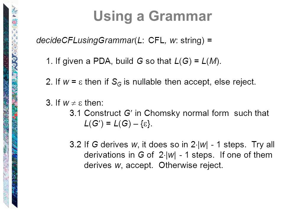 Using a Grammar decideCFLusingGrammar(L: CFL, w: string) = 1. If given a PDA, build G so that L(G) = L(M). 2. If w = then if S G is nullable then acce