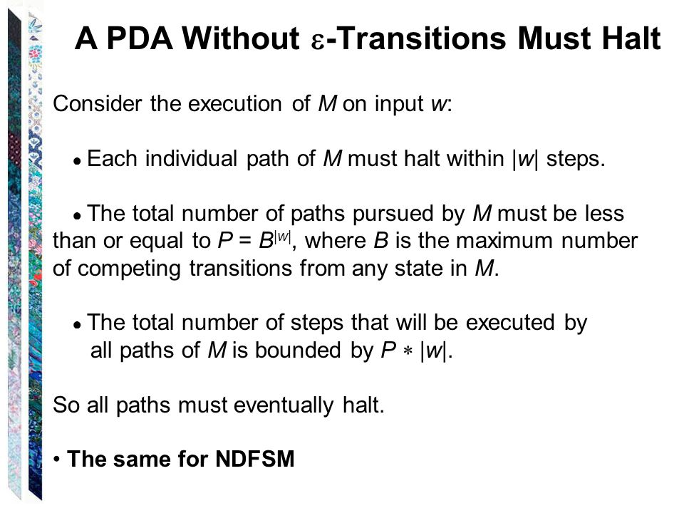 A PDA Without -Transitions Must Halt Consider the execution of M on input w: Each individual path of M must halt within |w| steps. The total number of