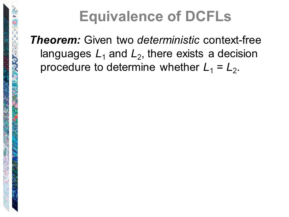 Equivalence of DCFLs Theorem: Given two deterministic context-free languages L 1 and L 2, there exists a decision procedure to determine whether L 1 =