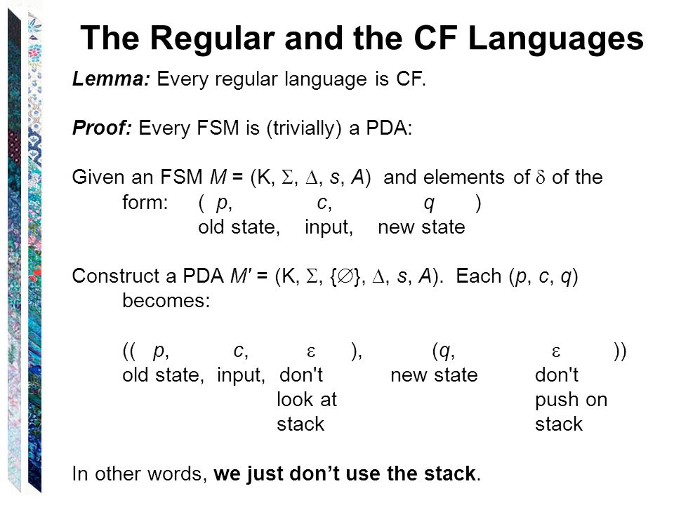 The Regular and the CF Languages Lemma: Every regular language is CF. Proof: Every FSM is (trivially) a PDA: Given an FSM M = (K,,, s, A) and elements