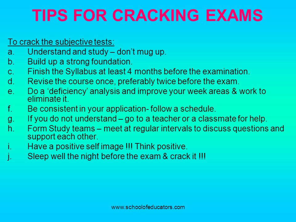 TIPS FOR CRACKING EXAMS To crack the subjective tests: a.Understand and study – dont mug up. b.Build up a strong foundation. c.Finish the Syllabus at