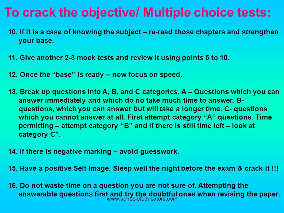 To crack the objective/ Multiple choice tests: 10. If it is a case of knowing the subject – re-read those chapters and strengthen your base. 11. Give