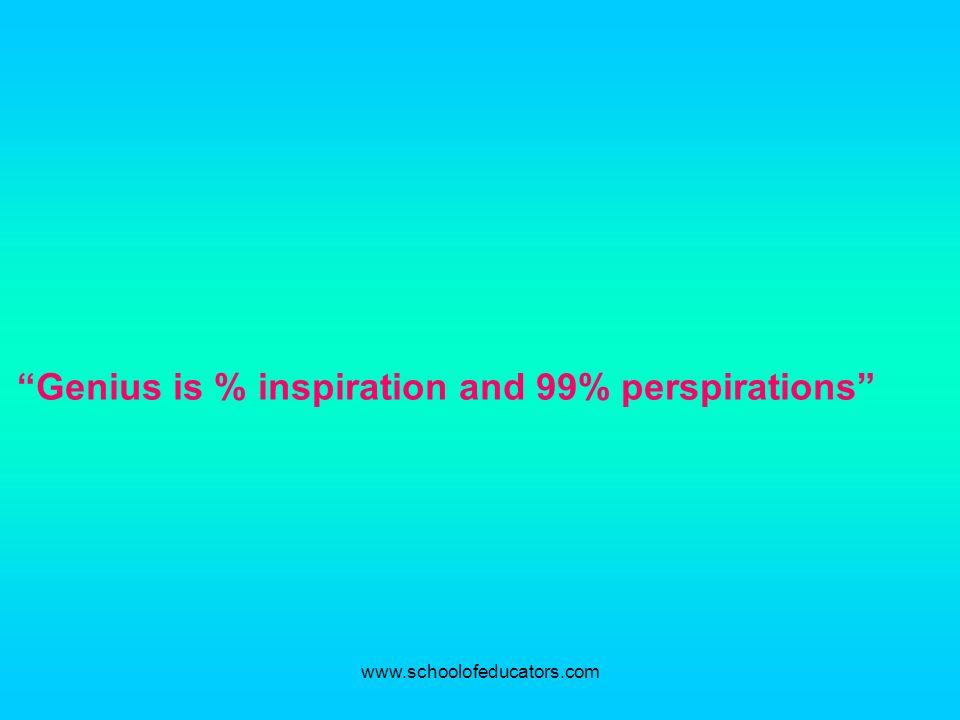 Genius is % inspiration and 99% perspirations www.schoolofeducators.com