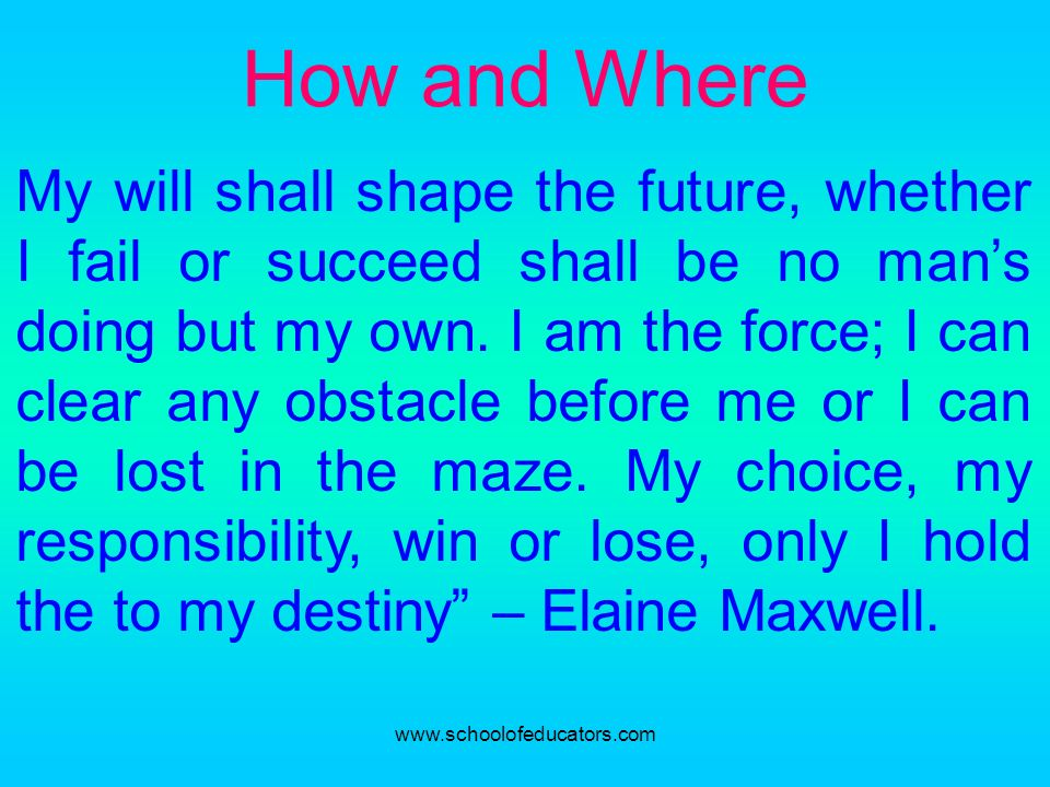 How and Where My will shall shape the future, whether I fail or succeed shall be no mans doing but my own. I am the force; I can clear any obstacle be