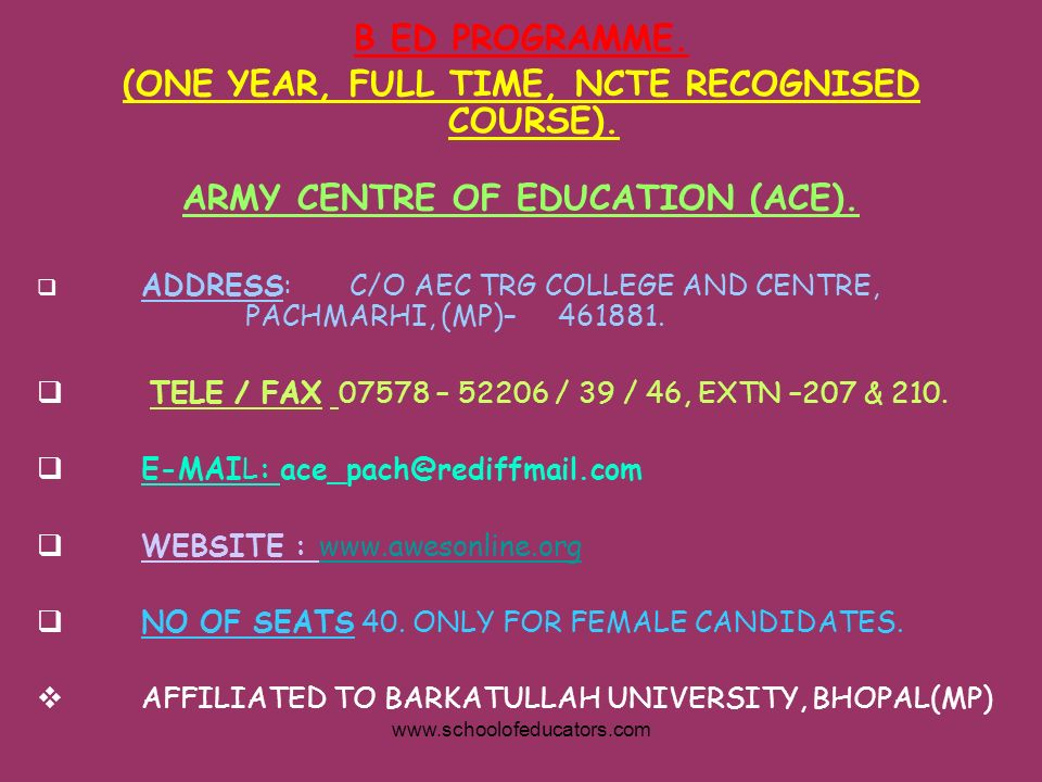 B ED PROGRAMME. (ONE YEAR, FULL TIME, NCTE RECOGNISED COURSE). ARMY CENTRE OF EDUCATION (ACE). ADDRESS:C/O AEC TRG COLLEGE AND CENTRE, PACHMARHI, (MP)