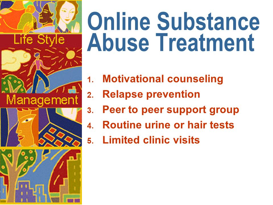 Online Substance Abuse Treatment 1. Motivational counseling 2. Relapse prevention 3. Peer to peer support group 4. Routine urine or hair tests 5. Limi