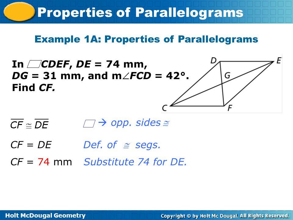 Holt McDougal Geometry Properties of Parallelograms Example 1A: Properties of Parallelograms Def. of segs. Substitute 74 for DE. In CDEF, DE = 74 mm,
