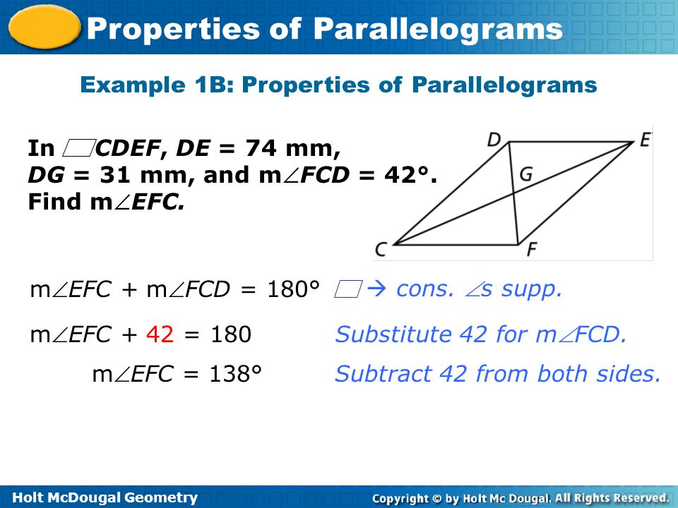 Holt McDougal Geometry Properties of Parallelograms Substitute 42 for mFCD. Example 1B: Properties of Parallelograms Subtract 42 from both sides. mEFC