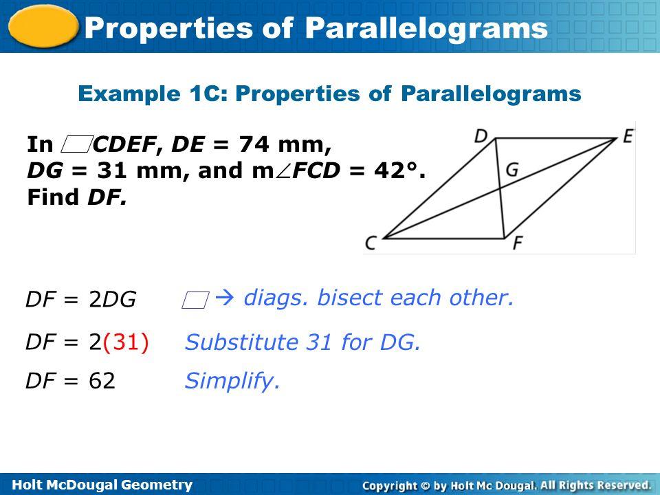 Holt McDougal Geometry Properties of Parallelograms Example 1C: Properties of Parallelograms Substitute 31 for DG. Simplify. In CDEF, DE = 74 mm, DG =