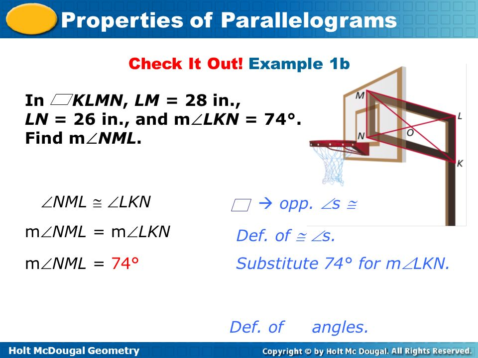 Holt McDougal Geometry Properties of Parallelograms Check It Out! Example 1b Def. of angles. In KLMN, LM = 28 in., LN = 26 in., and mLKN = 74°. Find m