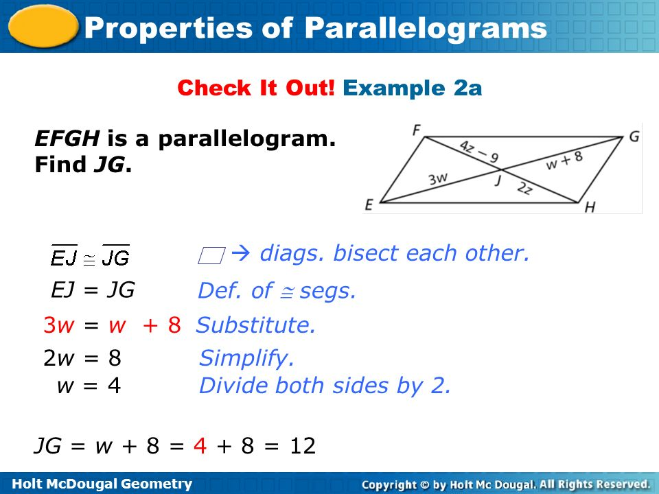 Holt McDougal Geometry Properties of Parallelograms Check It Out! Example 2a EFGH is a parallelogram. Find JG. Substitute. Simplify. EJ = JG 3w = w +