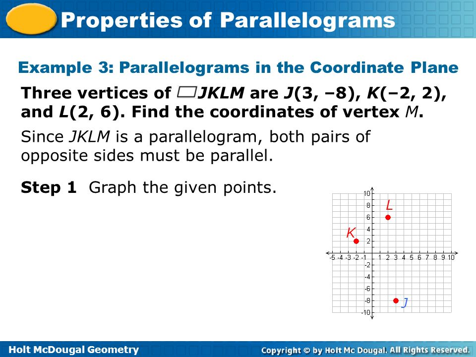 Holt McDougal Geometry Properties of Parallelograms Example 3: Parallelograms in the Coordinate Plane Three vertices of JKLM are J(3, –8), K(–2, 2), a